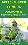 Green Cheeked Conure for Novices: The Beginners Guide on Training, Care, Housing, Benefits and Cons, Diet, Health Including Keeping Green Cheeked Conures as Pet