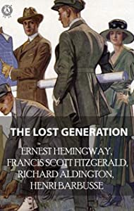 The Lost Generation: Ernest Hemingway, Francis Scott Fitzgerald, Richard Aldington, Henri Barbusse