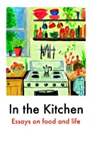 In the Kitchen: Essays on Food and Life