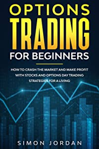 Options Trading for Beginners: How To Crash The Market And Make Profit With Stocks And Options Day Trading Strategies For A Living