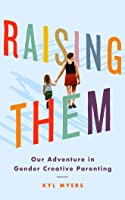 Raising Them: Our Adventure in Gender Creative Parenting