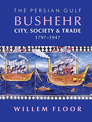 The Persian Gulf: Bushehr: City, State, and Trade, 1797–1947