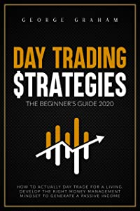 DAY TRADING STRATEGIES - THE BEGINNER'S GUIDE FOR 2020: HOW TO DEVELOP THE RIGHT MONEY MANAGEMENT MINDSET TO GENERATE A PASSIVE INCOME AND DAY TRADE FOR A LIVING. (Investing Book 1)