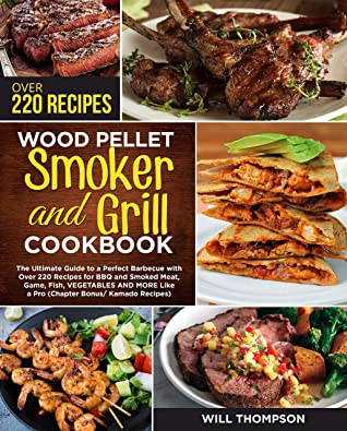 WOOD PELLET SMOKER AND GRILL COOKBOOK: The Ultimate Guide to a Perfect Barbecue with Over 220 Recipes for BBQ and Smoked Meat, Game, Fish, Vegetables and More Like a Pro