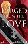 Forged From The Love by Gene de Gourville