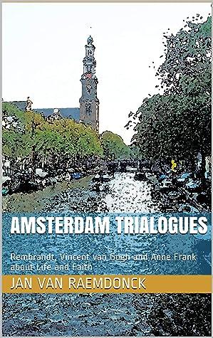 Trialogues d'Amsterdam: Rembrandt, Vincent van Gogh et Anne Frank à propos de la vie et de la foi. Roman