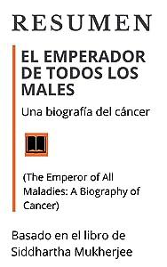 RESUMEN: EL EMPERADOR DE TODOS LOS MALES / Una biografía del cáncer (The Emperor of All Maladies: A Biography of Cancer / 2010): Basado en el libro del autor Siddhartha Mukherjee