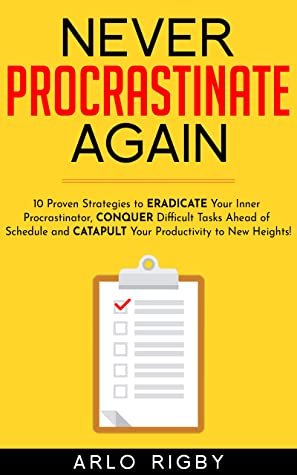 Never Procrastinate Again: 10 Proven Strategies to Eradicate Your Inner Procrastinator, Conquer Difficult Tasks Ahead of Schedule and Catapult Your Productivity to New Heights!