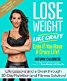 Lose Weight Like Crazy Even If You Have a Crazy Life!: Life Lessons and a Breakthrough 30-Day Nutrition and Fitness Solution