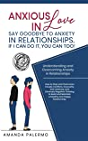 Anxious in Love, Say Goodbye to Anxiety in Relationships. If I Can do it, YOU Can Too!: Understanding and Overcoming Anxiety in Relationships. How to stop and overcome couple conflicts and insecurity