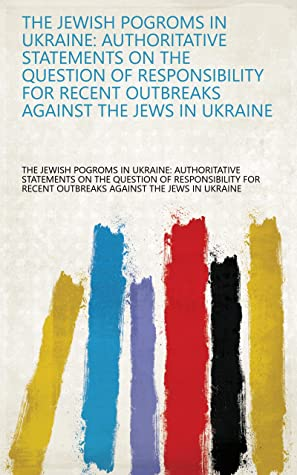 The Jewish Pogroms in Ukraine: Authoritative Statements on the Question of Responsibility for Recent Outbreaks Against the Jews in Ukraine