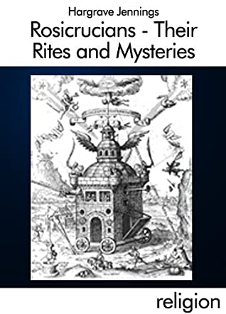 Rosicrucians - Their Rites and Mysteries with Chapters on the Ancient Fire and Serpent Worship, and Explanation of the Mystic Symbols Represented in the ... and Talismans of the Primeval Philosophers