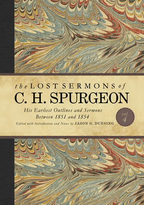 The Lost Sermons of C. H. Spurgeon Volume IV: His Earliest Outlines and Sermons Between 1851 and 1854