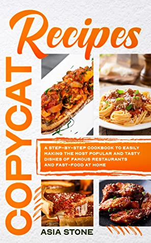 Copycat Recipes: A Step-by-Step Cookbook to Easily Making the Most Popular and Tasty Dishes of Famous Restaurants and Fast Food at Home