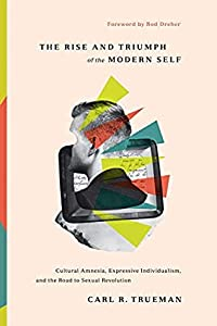 The Rise and Triumph of the Modern Self: Cultural Amnesia, Expressive Individualism, and the Road to Sexual Revolution