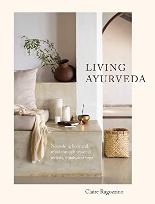 Living Ayurveda: Nourishing Body and Mind through Seasonal Recipes, Rituals, and Yoga