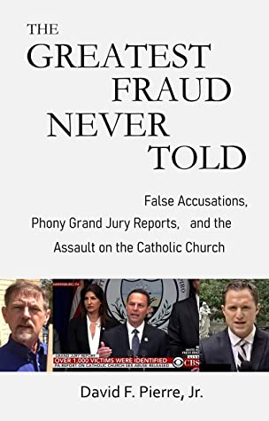 The Greatest Fraud Never Told: False Accusations, Phony Grand Jury Reports, and the Assault on the Catholic Church