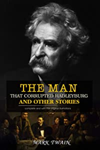 The Man That Corrupted Hadleyburg And Other Stories : ( illustrated ) The Complete Original Classic Novel, Unabridged Classic Edition