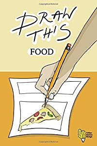 Draw This Food: Improve Your Creativity, Discover 50 Awesome And Yummy Things To Draw In Your Own Style, See What Should You Draw And How To Draw It
