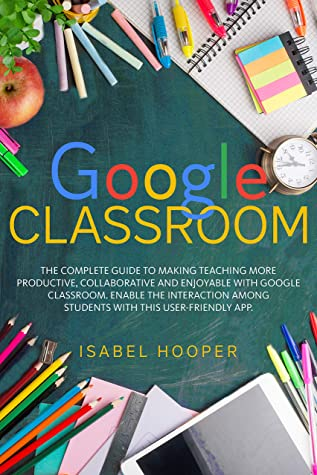 GOOGLE CLASSROOM: THE COMPLETE GUIDE TO MAKING TEACHING MORE PRODUCTIVE, COLLABORATIVE AND ENJOYABLE WITH GOOGLE CLASSROOM. ENABLE THE INTERACTION AMONG STUDENTS WITH THIS USER-FRIENDLY APP.