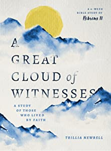A Great Cloud of Witnesses: A Study of Those Who Lived by Faith (A Study in Hebrews 11)