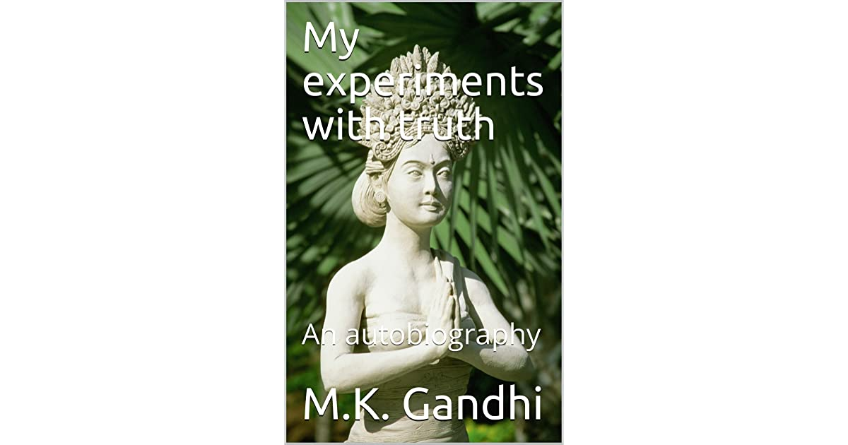 My experiments with truth: An autobiography by M.K. Gandhi