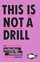 This Is Not A Drill: An Extinction Rebellion Handbook