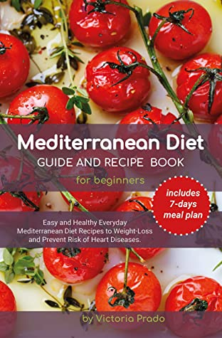 Mediterranean diet guide and recipe book for beginners: Easy and Healthy Everyday Mediterranean Diet Recipes to Weight -Loss and Prevent Risk of Heart Diseases. (includes 7-days meal plan)