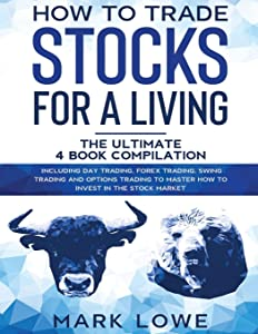 How to Trade Stocks for a Living: 4 Books in 1 – How to Start Day Trading, Dominate the Forex Market, Reduce Risk with Options, and Increase Profit