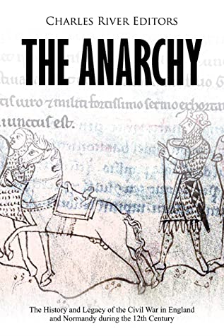 The Anarchy: The History and Legacy of the Civil War in England and Normandy during the 12th Century