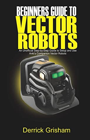Beginners Guide To Anki Vector Robots An Unofficial Step By Step Guide To Setup And Use Anki S Companion Vector Robots By Derrick Grisham Within these pages, you will find. beginners guide to anki vector robots