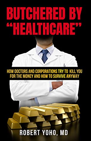 "Butchered by ""Healthcare"": What to Do About Doctors, Big Pharma, and Corrupt Government Ruining Your Health and Medical Care"