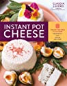 Instant Pot Cheese: Discover How Easy It Is to Make Mozzarella, Feta, Chevre, and More ebook review