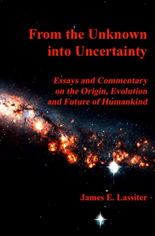From the Unknown into Uncertainty: Essays and Commentary on the Origin, Evolution and Future of Humankind