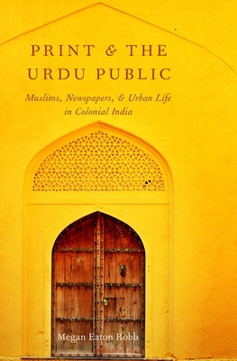 Print and the Urdu Public: Muslims, Newspapers, and Urban Life in Colonial India