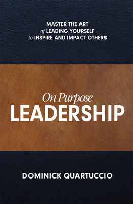 On Purpose Leadership: Master the Art of Leading Yourself to Inspire and Impact Others