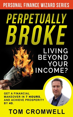 Perpetually broke - living beyond your income: Get a Financial Makeover in 7 hours and achieve Prosperity by 40
