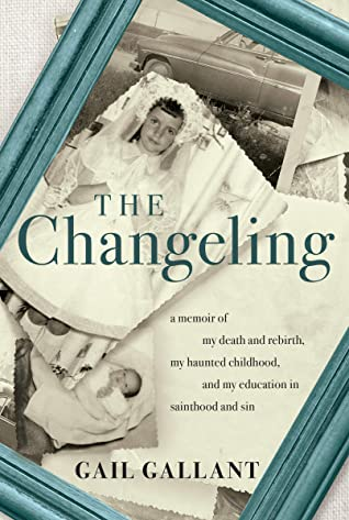 The Changeling: A Memoir of My Death and Rebirth, My Haunted Childhood, and My Education in Sainthood and Sin