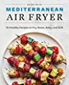 The Mediterranean Air Fryer: 95 Healthy Recipes to Fry, Roast, Bake, and Grill