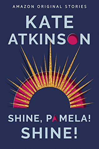 Shine, Pamela! Shine! by Kate Atkinson