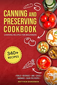 CANNING AND PRESERVING COOKBOOK: Canning Recipes for Beginners with 340+ Recipes of Preserves (Including Sugar-Free), Pickling, Beverages, Jams, Sauces, and Marinades. Pressure Canning Book Kit