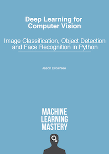 Deep Learning for Computer Vision: Image Classification, Object Detection, and Face Recognition in Python