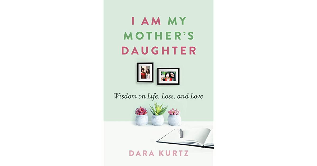 I Am My Mother S Daughter Wisdom On Life Loss And Love By Dara Kurtz