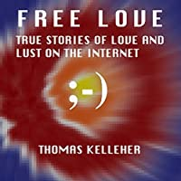 Free Love: True Stories of Love and Lust on the Internet