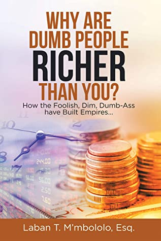 Why Are Dumb People Richer Than You?: How the Foolish, Dim, Dumb-Ass Have Built Empires…