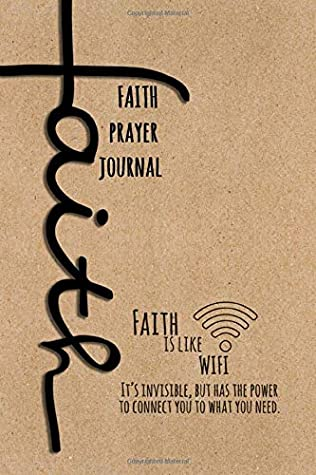 Faith Prayer Journal. Faith is Like WiFi It's Invisible, But Has The Power to Connect You to What You Need.: Write Down Your Letters to God and About ... in This Daily Prayer Planner and Journal