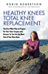 Healthy Knees Total Knee Replacement: The Five Pillar Plan to Prepare for Your Knee Surgery and Recover So You Get the Most Out of Your New Knee