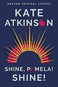 Shine, Pamela! Shine! by Kate Atkinson