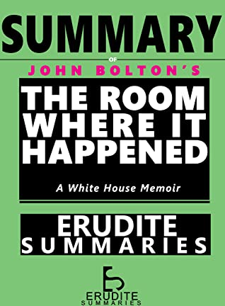 SUMMARY OF JOHN BOLTON'S THE ROOM WHERE IT HAPPENED: A White House Memoir (Book Summaries 1)