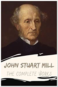 John Stuart Mill: The Complete Works (Annotated): Collection Including Utilitarianism, On Liberty, Socialism, The Contest in America, The Subjection of Women, and More